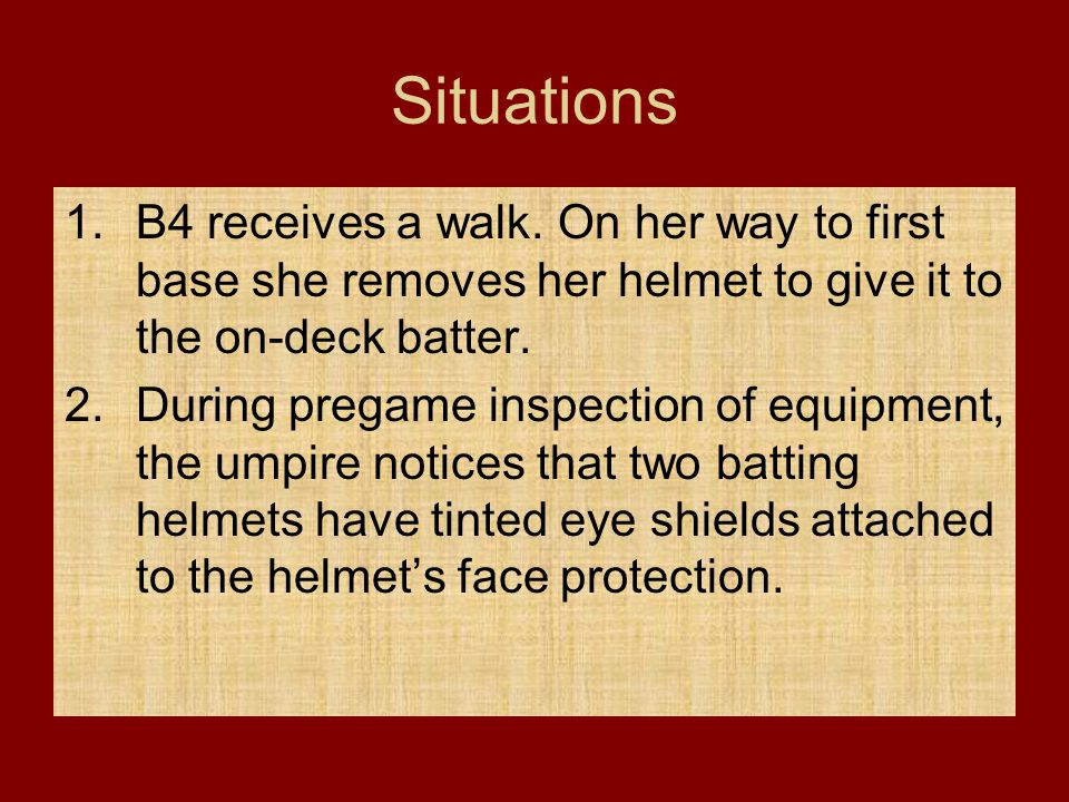 Situations 1.B4 receives a walk. On her way to first base she removes her helmet to give it to the on-deck batter. 2.During pregame inspection of equi