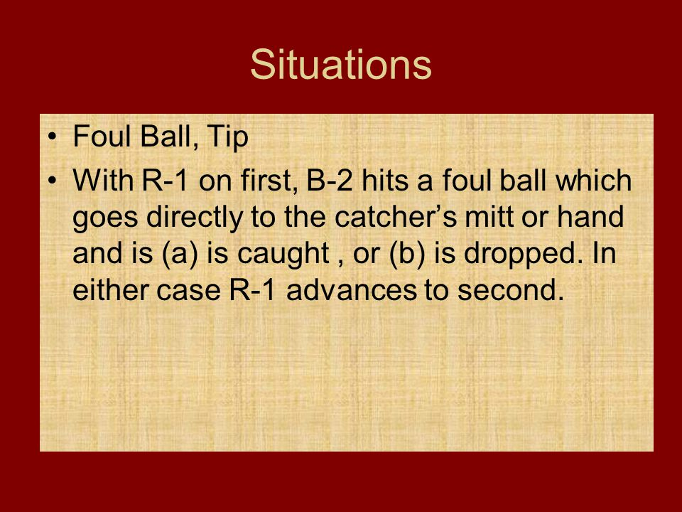 Situations Foul Ball, Tip With R-1 on first, B-2 hits a foul ball which goes directly to the catcher's mitt or hand and is (a) is caught, or (b) is dr