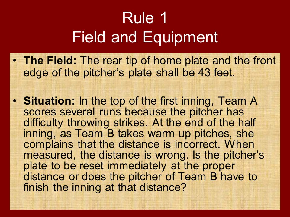 Rule 1 Field and Equipment The Field: The rear tip of home plate and the front edge of the pitcher's plate shall be 43 feet. Situation: In the top of
