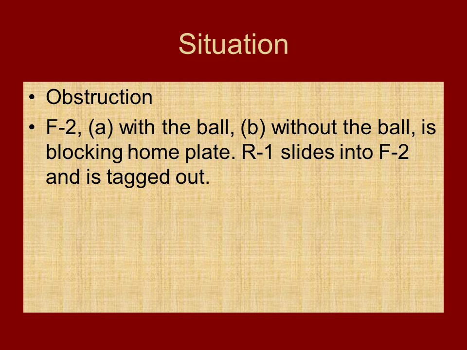 Situation Obstruction F-2, (a) with the ball, (b) without the ball, is blocking home plate. R-1 slides into F-2 and is tagged out.