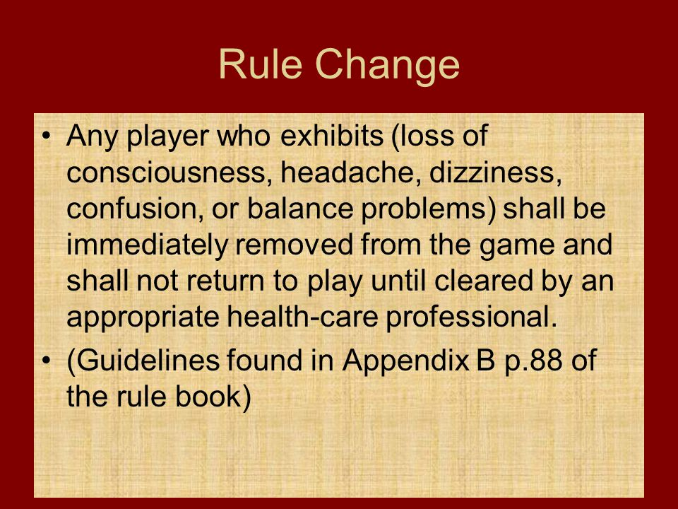 Rule Change Any player who exhibits (loss of consciousness, headache, dizziness, confusion, or balance problems) shall be immediately removed from the