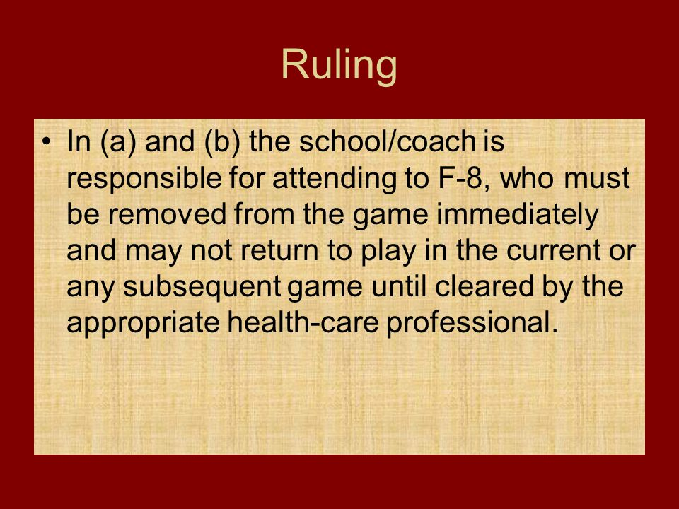 Ruling In (a) and (b) the school/coach is responsible for attending to F-8, who must be removed from the game immediately and may not return to play i