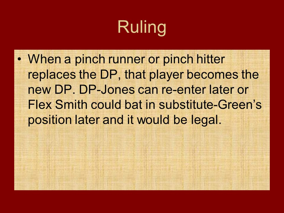 Ruling When a pinch runner or pinch hitter replaces the DP, that player becomes the new DP. DP-Jones can re-enter later or Flex Smith could bat in sub