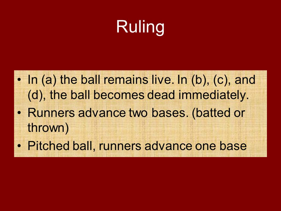 Ruling In (a) the ball remains live. In (b), (c), and (d), the ball becomes dead immediately. Runners advance two bases. (batted or thrown) Pitched ba
