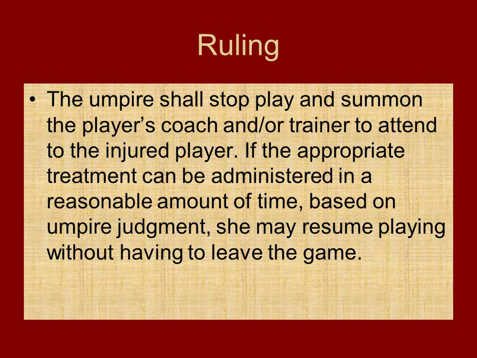Ruling The umpire shall stop play and summon the player's coach and/or trainer to attend to the injured player. If the appropriate treatment can be ad