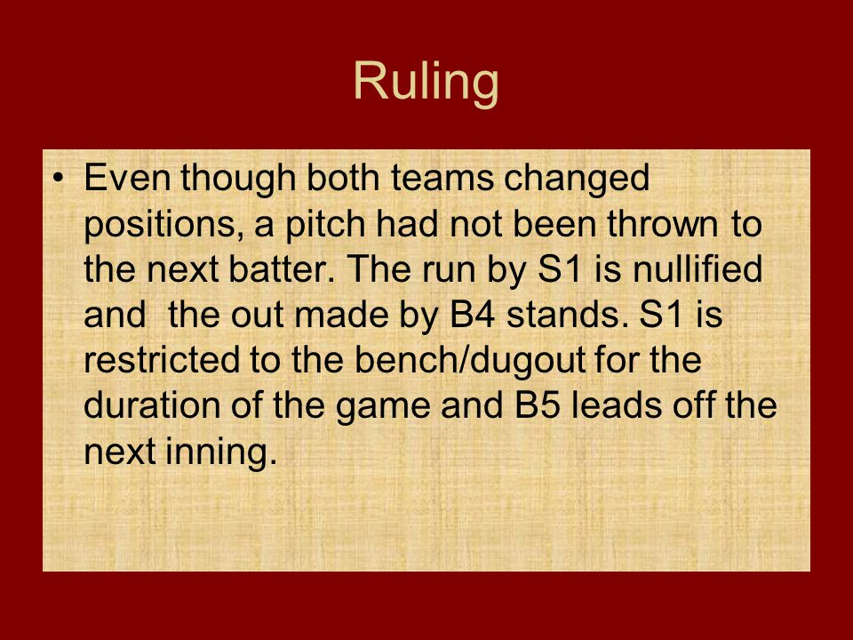 Ruling Even though both teams changed positions, a pitch had not been thrown to the next batter. The run by S1 is nullified and the out made by B4 sta