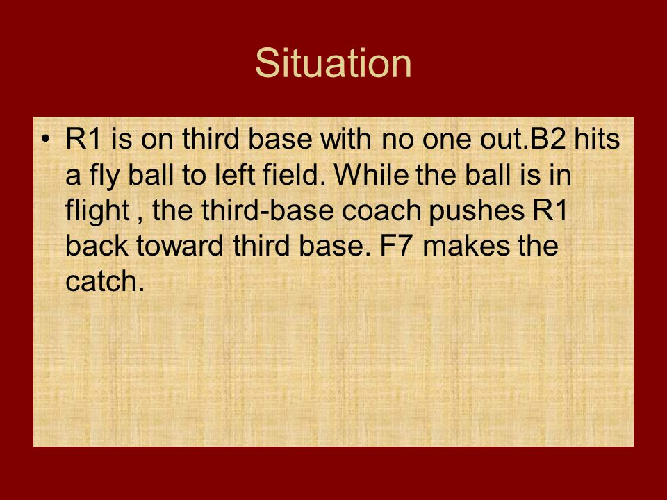 Situation R1 is on third base with no one out.B2 hits a fly ball to left field. While the ball is in flight, the third-base coach pushes R1 back towar