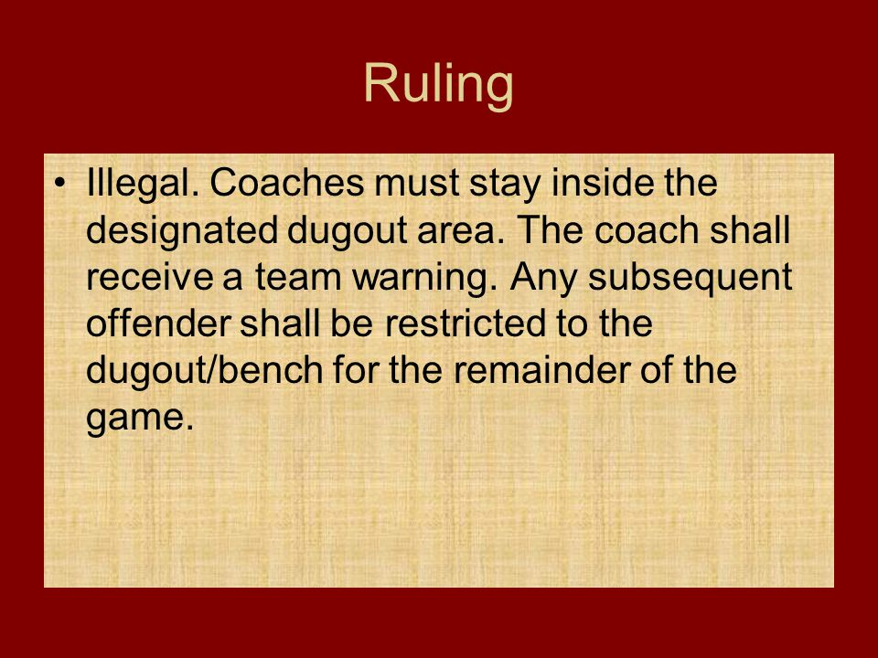 Ruling Illegal. Coaches must stay inside the designated dugout area. The coach shall receive a team warning. Any subsequent offender shall be restrict