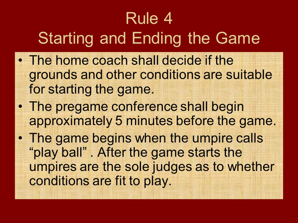 Rule 4 Starting and Ending the Game The home coach shall decide if the grounds and other conditions are suitable for starting the game. The pregame co