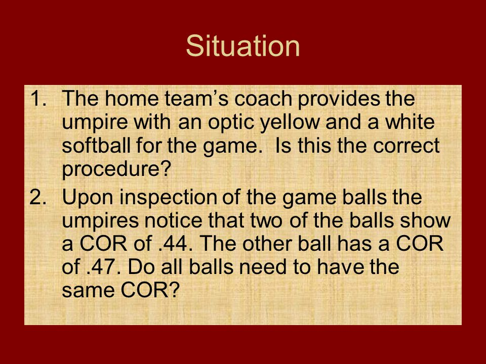 Situation 1.The home team's coach provides the umpire with an optic yellow and a white softball for the game. Is this the correct procedure? 2.Upon in