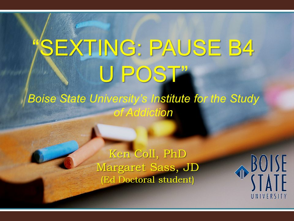 """SEXTING: PAUSE B4 U POST """"SEXTING: PAUSE B4 U POST"""" Boise State University's Institute for the Study of Addiction Ken Coll, PhD Margaret Sass, JD (Ed"""