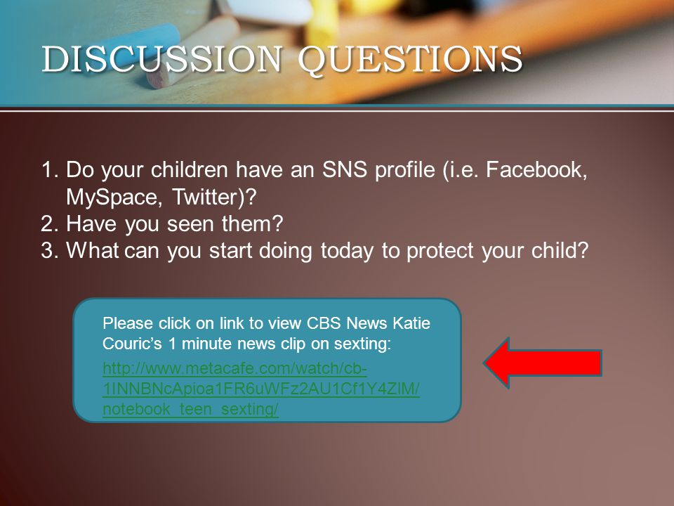 DISCUSSION QUESTIONS http://www.metacafe.com/watch/cb- 1INNBNcApioa1FR6uWFz2AU1Cf1Y4ZlM/ notebook_teen_sexting/ 1.Do your children have an SNS profile (i.e.