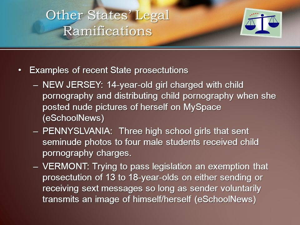 Other States' Legal Ramifications Examples of recent State prosectutionsExamples of recent State prosectutions –NEW JERSEY: 14-year-old girl charged with child pornography and distributing child pornography when she posted nude pictures of herself on MySpace (eSchoolNews) –PENNYSLVANIA: Three high school girls that sent seminude photos to four male students received child pornography charges.