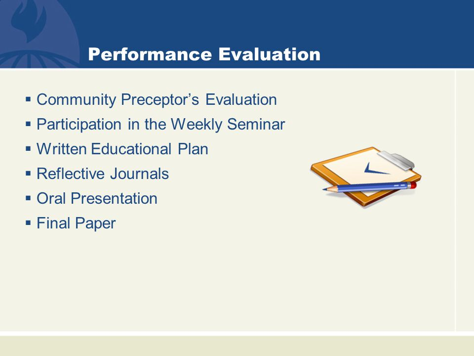 Performance Evaluation  Community Preceptor's Evaluation  Participation in the Weekly Seminar  Written Educational Plan  Reflective Journals  Oral Presentation  Final Paper