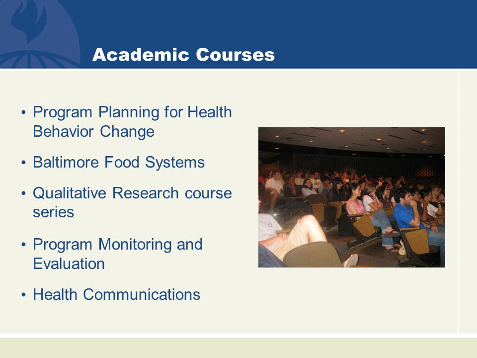 Academic Courses Program Planning for Health Behavior Change Baltimore Food Systems Qualitative Research course series Program Monitoring and Evaluation Health Communications