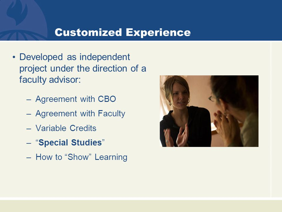 Customized Experience Developed as independent project under the direction of a faculty advisor: –Agreement with CBO –Agreement with Faculty –Variable Credits – Special Studies –How to Show Learning