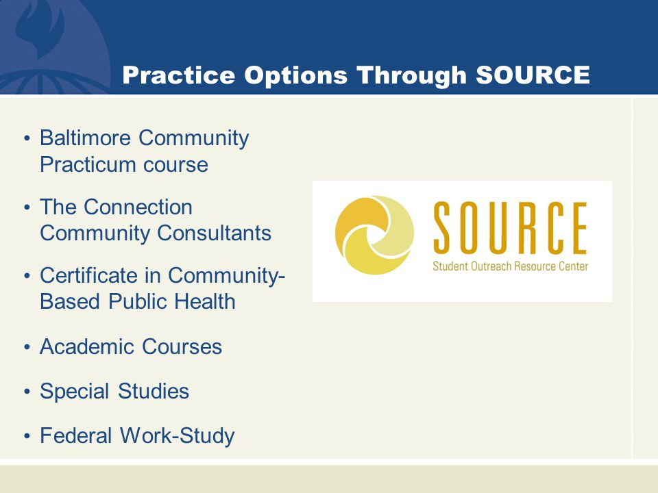 Practice Options Through SOURCE Baltimore Community Practicum course The Connection Community Consultants Certificate in Community- Based Public Health Academic Courses Special Studies Federal Work-Study
