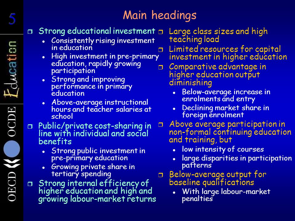 Main headings r Strong educational investment Consistently rising investment in education High investment in pre-primary education, rapidly growing participation Strong and improving performance in primary education Above-average instructional hours and teacher salaries at school r Public/private cost-sharing in line with individual and social benefits Strong public investment in pre-primary education Growing private share in tertiary spending r Strong internal efficiency of higher education and high and growing labour-market returns r Large class sizes and high teaching load r Limited resources for capital investment in higher education r Comparative advantage in higher education output diminishing Below-average increase in enrolments and entry Declining market share in foreign enrolment r Above average participation in non-formal continuing education and training, but low intensity of courses large disparities in participation patterns r Below-average output for baseline qualifications With large labour-market penalties