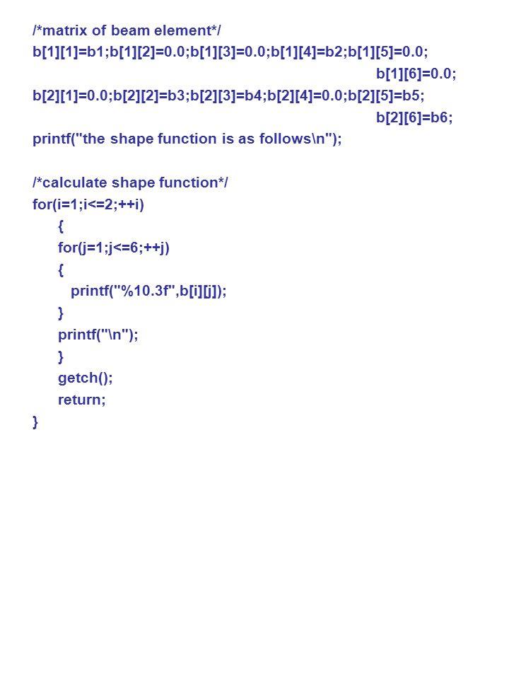 /*matrix of beam element*/ b[1][1]=b1;b[1][2]=0.0;b[1][3]=0.0;b[1][4]=b2;b[1][5]=0.0; b[1][6]=0.0; b[2][1]=0.0;b[2][2]=b3;b[2][3]=b4;b[2][4]=0.0;b[2][5]=b5; b[2][6]=b6; printf( the shape function is as follows\n ); /*calculate shape function*/ for(i=1;i<=2;++i) { for(j=1;j<=6;++j) { printf( %10.3f ,b[i][j]); } printf( \n ); } getch(); return; }