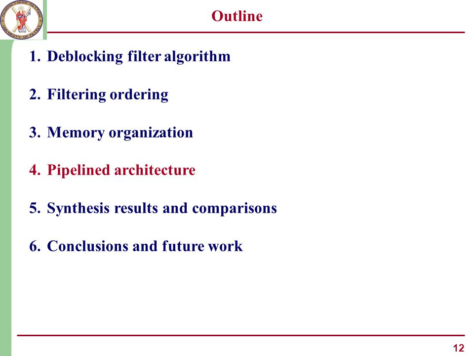 12 Outline 1.Deblocking filter algorithm 2.Filtering ordering 3.Memory organization 4.Pipelined architecture 5.Synthesis results and comparisons 6.Conclusions and future work