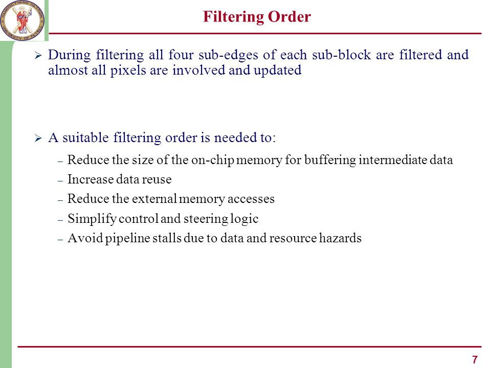 7 Filtering Order  During filtering all four sub-edges of each sub-block are filtered and almost all pixels are involved and updated  A suitable filtering order is needed to: – Reduce the size of the on-chip memory for buffering intermediate data – Increase data reuse – Reduce the external memory accesses – Simplify control and steering logic – Avoid pipeline stalls due to data and resource hazards