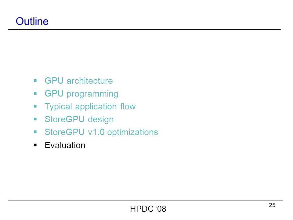 25 Outline  GPU architecture  GPU programming  Typical application flow  StoreGPU design  StoreGPU v1.0 optimizations  Evaluation HPDC '08