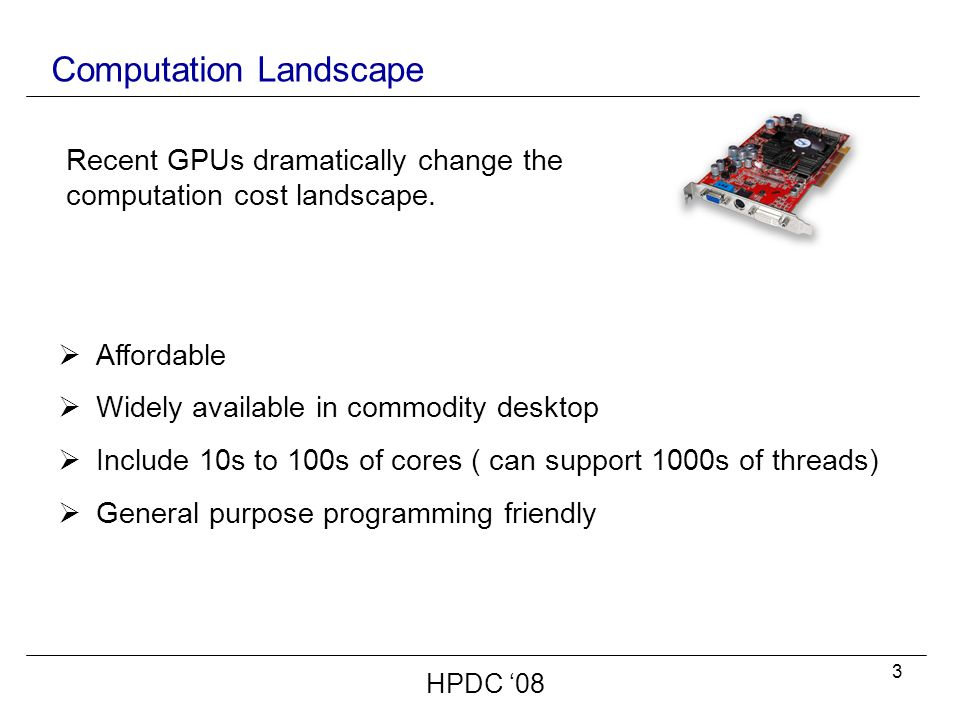 3 Computation Landscape  Affordable  Widely available in commodity desktop  Include 10s to 100s of cores ( can support 1000s of threads)  General purpose programming friendly Recent GPUs dramatically change the computation cost landscape.