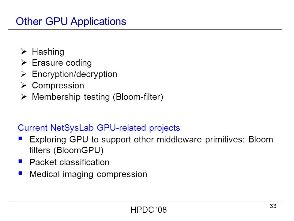 33 Other GPU Applications Current NetSysLab GPU-related projects  Exploring GPU to support other middleware primitives: Bloom filters (BloomGPU)  Packet classification  Medical imaging compression  Hashing  Erasure coding  Encryption/decryption  Compression  Membership testing (Bloom-filter) HPDC '08