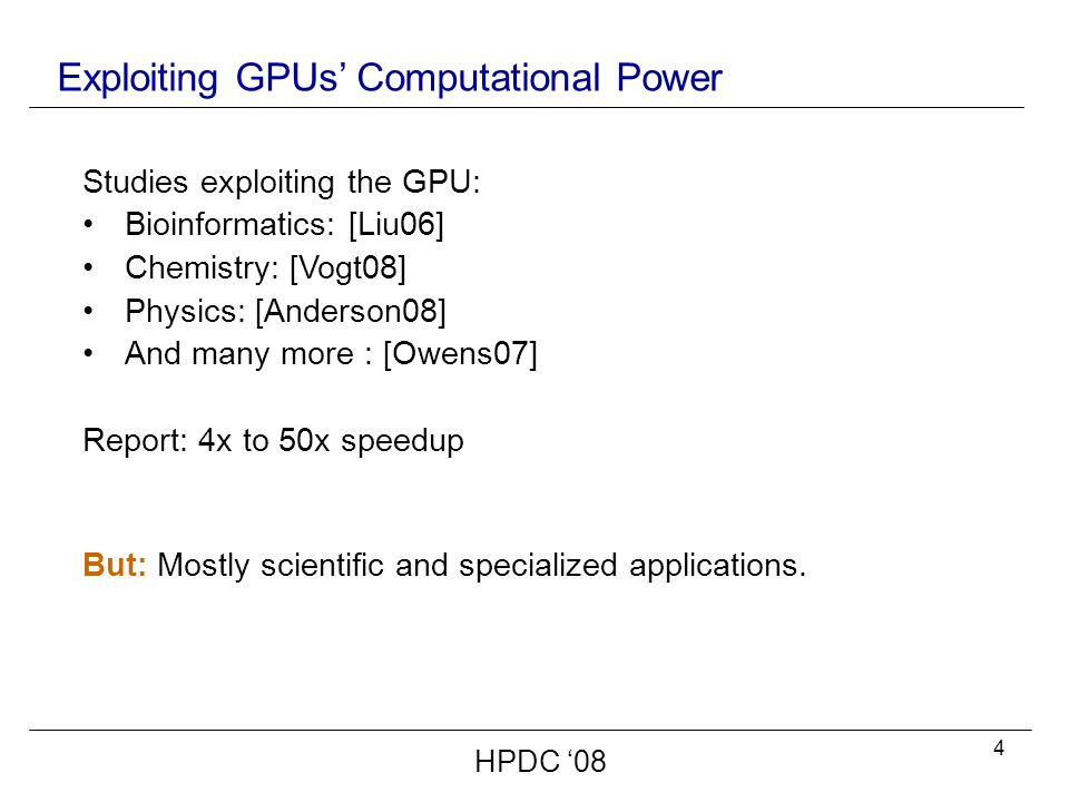 4 Exploiting GPUs' Computational Power Studies exploiting the GPU: Bioinformatics: [Liu06] Chemistry: [Vogt08] Physics: [Anderson08] And many more : [Owens07] Report: 4x to 50x speedup But: Mostly scientific and specialized applications.