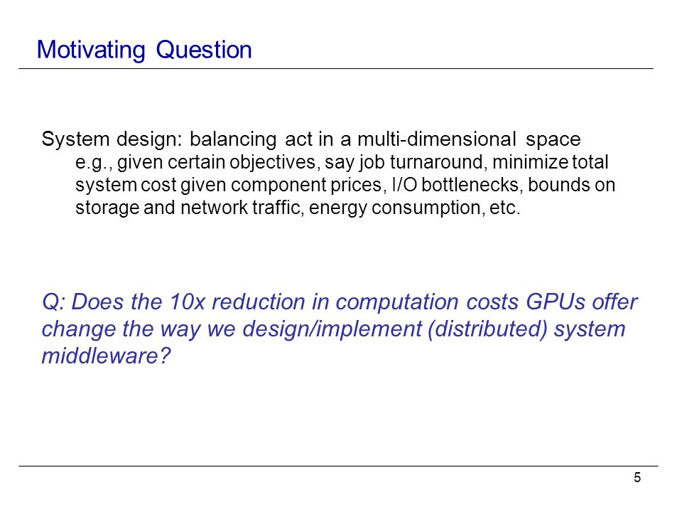 5 Motivating Question System design: balancing act in a multi-dimensional space e.g., given certain objectives, say job turnaround, minimize total system cost given component prices, I/O bottlenecks, bounds on storage and network traffic, energy consumption, etc.