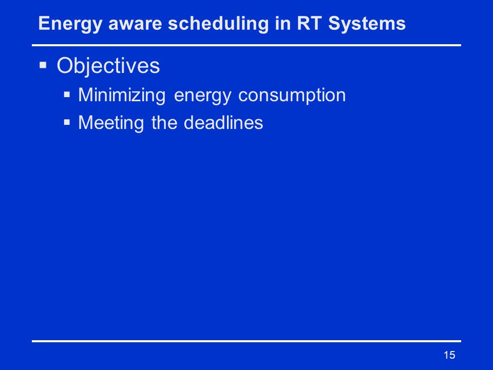 15 Energy aware scheduling in RT Systems  Objectives  Minimizing energy consumption  Meeting the deadlines