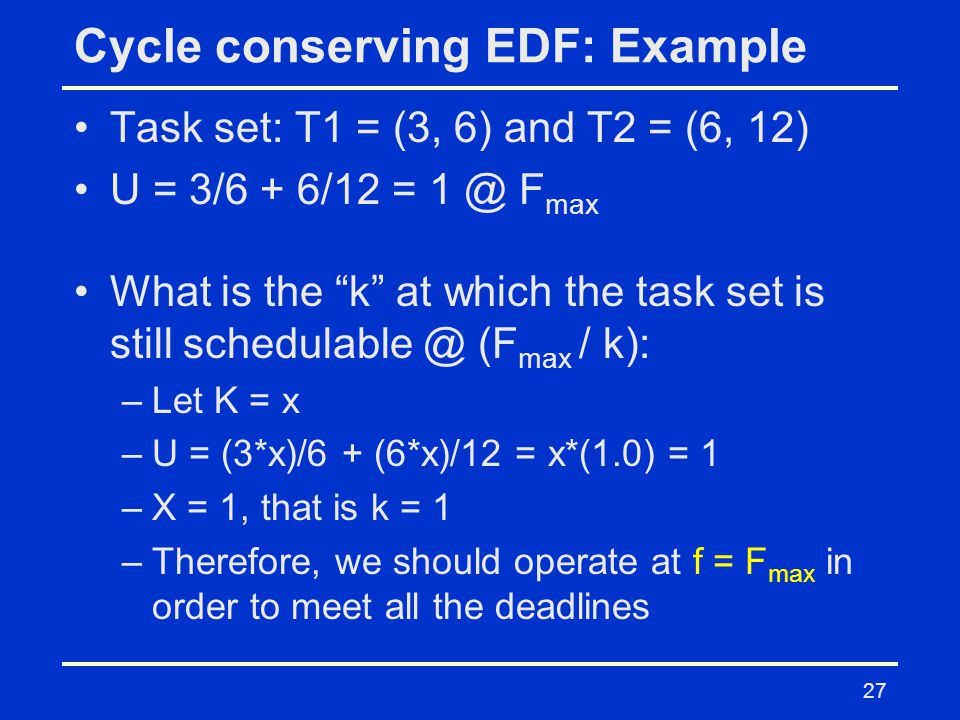 27 Cycle conserving EDF: Example Task set: T1 = (3, 6) and T2 = (6, 12) U = 3/6 + 6/12 = 1 @ F max What is the k at which the task set is still schedulable @ (F max / k): –Let K = x –U = (3*x)/6 + (6*x)/12 = x*(1.0) = 1 –X = 1, that is k = 1 –Therefore, we should operate at f = F max in order to meet all the deadlines