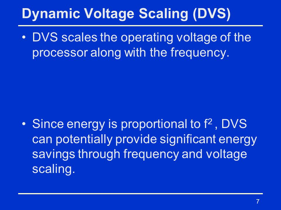 7 Dynamic Voltage Scaling (DVS) DVS scales the operating voltage of the processor along with the frequency.