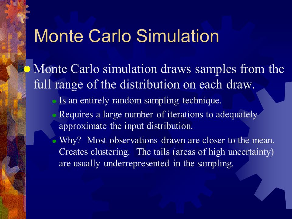 Monte Carlo Simulation  Monte Carlo simulation draws samples from the full range of the distribution on each draw.