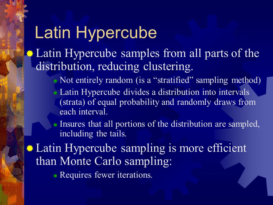 Latin Hypercube  Latin Hypercube samples from all parts of the distribution, reducing clustering.