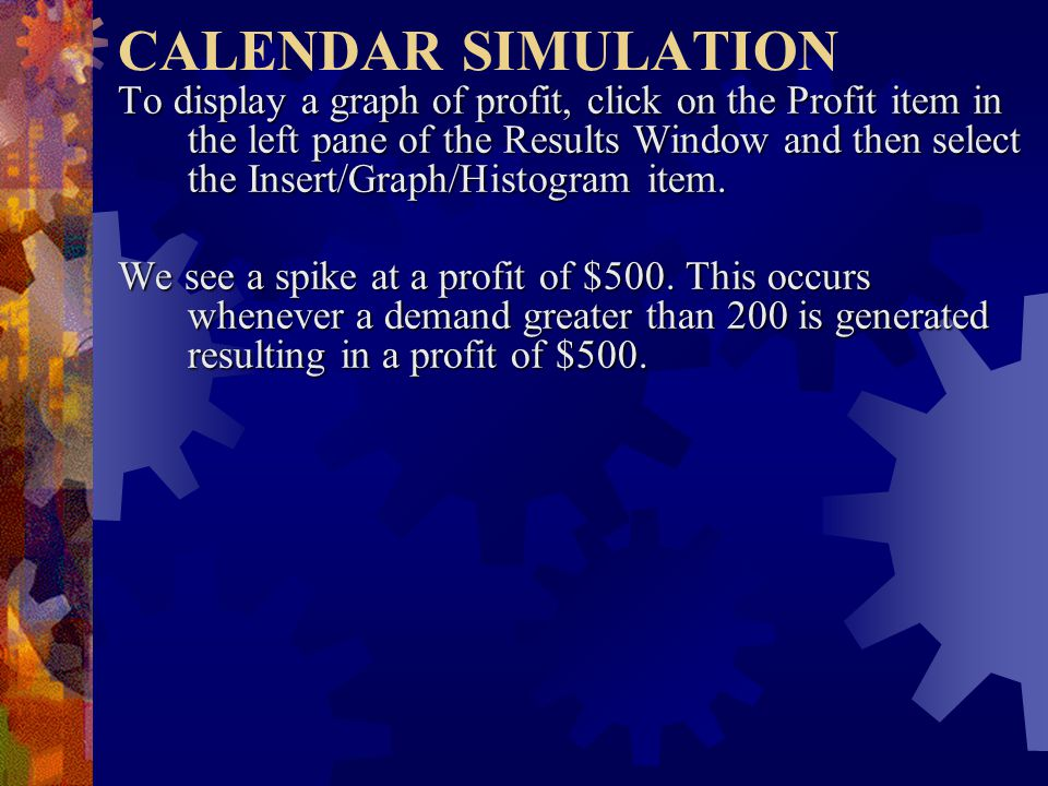 CALENDAR SIMULATION To display a graph of profit, click on the Profit item in the left pane of the Results Window and then select the Insert/Graph/Histogram item.