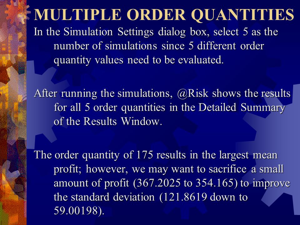 MULTIPLE ORDER QUANTITIES In the Simulation Settings dialog box, select 5 as the number of simulations since 5 different order quantity values need to be evaluated.