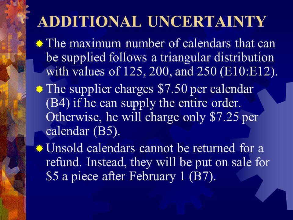 ADDITIONAL UNCERTAINTY  The maximum number of calendars that can be supplied follows a triangular distribution with values of 125, 200, and 250 (E10:E12).