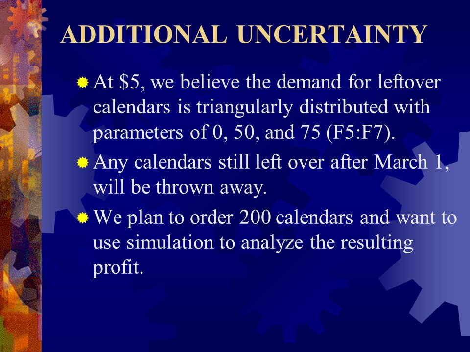 ADDITIONAL UNCERTAINTY  At $5, we believe the demand for leftover calendars is triangularly distributed with parameters of 0, 50, and 75 (F5:F7).
