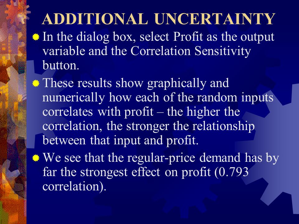 ADDITIONAL UNCERTAINTY  In the dialog box, select Profit as the output variable and the Correlation Sensitivity button.