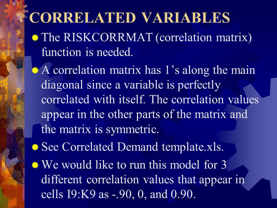 CORRELATED VARIABLES  The RISKCORRMAT (correlation matrix) function is needed.