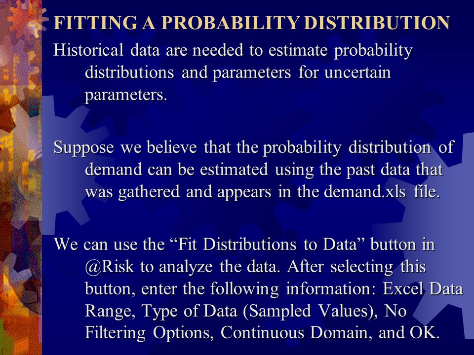 FITTING A PROBABILITY DISTRIBUTION Historical data are needed to estimate probability distributions and parameters for uncertain parameters.
