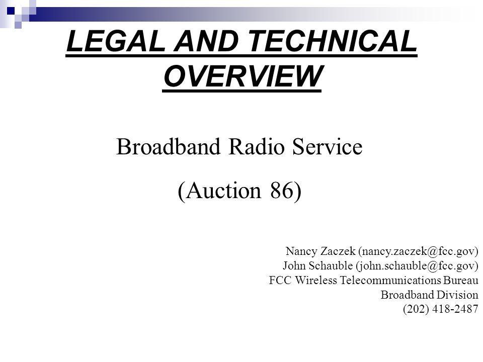 LEGAL AND TECHNICAL OVERVIEW Broadband Radio Service (Auction 86) Nancy Zaczek John Schauble FCC Wireless Telecommunications Bureau Broadband Division (202)