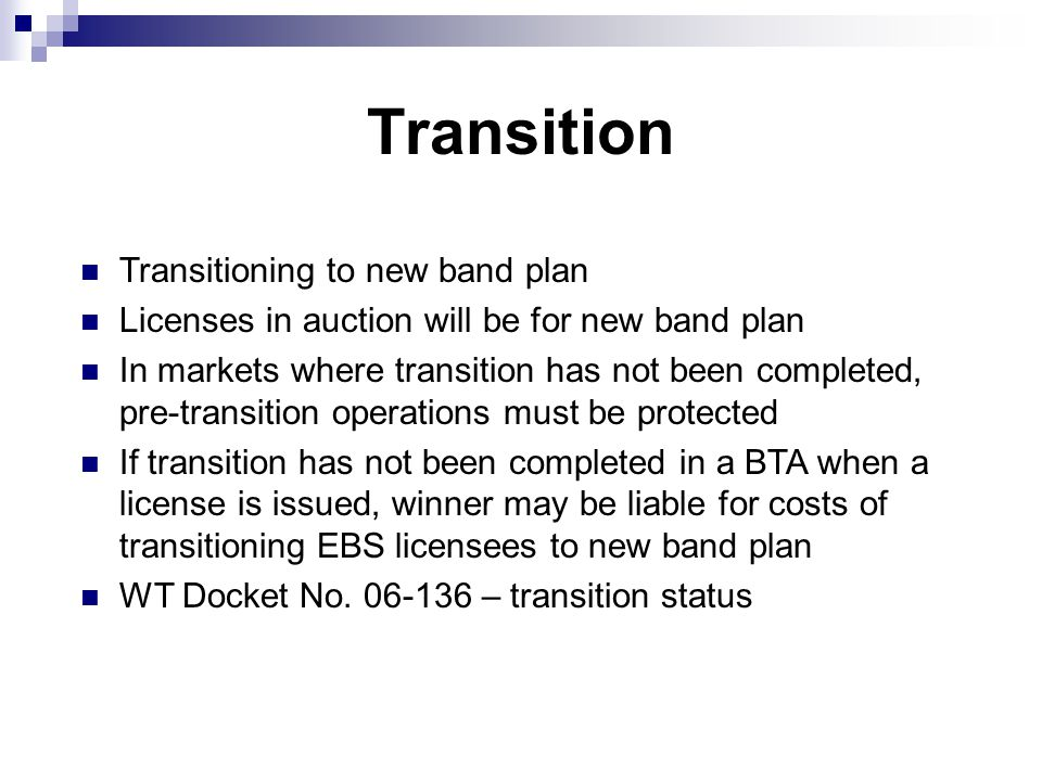 Transition Transitioning to new band plan Licenses in auction will be for new band plan In markets where transition has not been completed, pre-transition operations must be protected If transition has not been completed in a BTA when a license is issued, winner may be liable for costs of transitioning EBS licensees to new band plan WT Docket No.