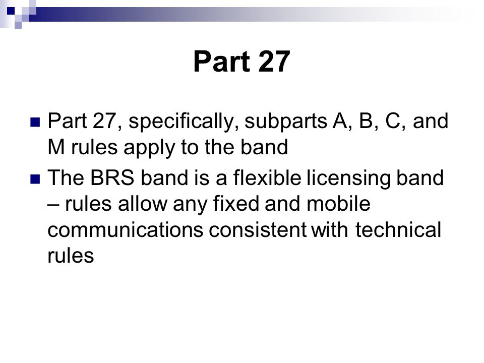 Part 27 Part 27, specifically, subparts A, B, C, and M rules apply to the band The BRS band is a flexible licensing band – rules allow any fixed and mobile communications consistent with technical rules