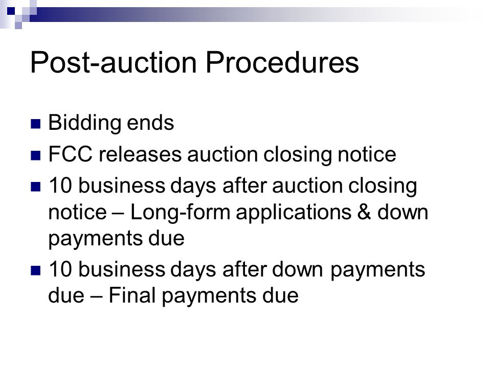 Post-auction Procedures Bidding ends FCC releases auction closing notice 10 business days after auction closing notice – Long-form applications & down payments due 10 business days after down payments due – Final payments due