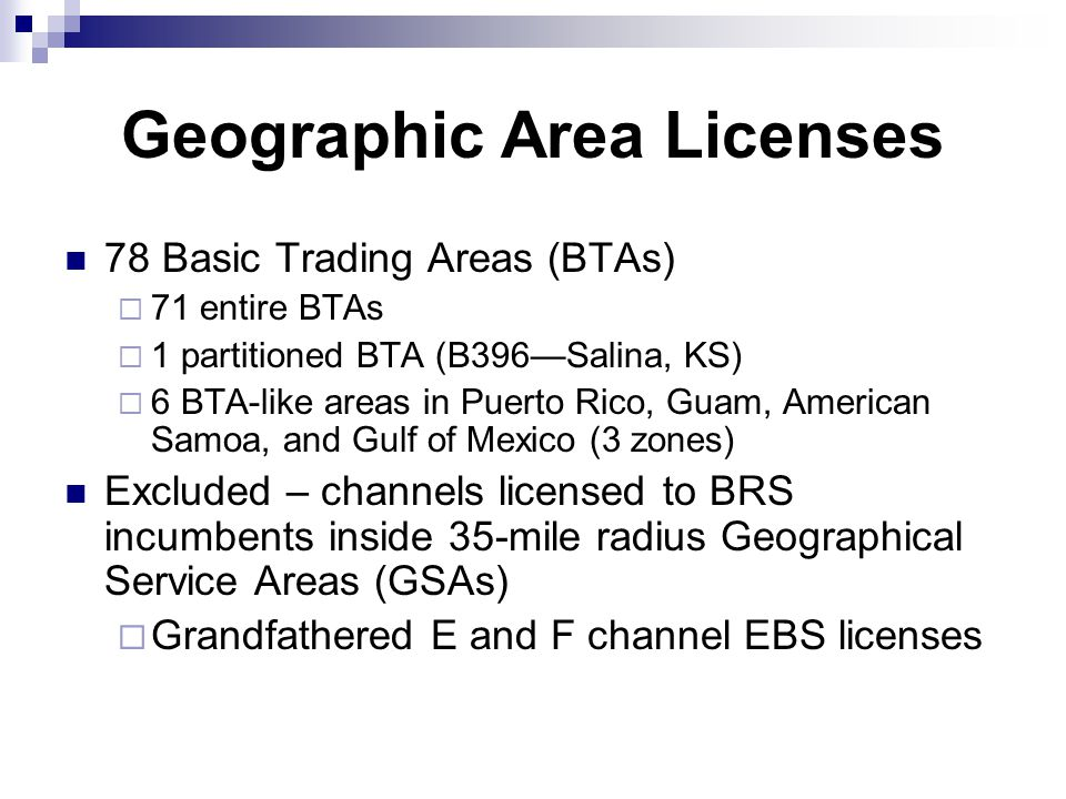 Geographic Area Licenses 78 Basic Trading Areas (BTAs)  71 entire BTAs  1 partitioned BTA (B396—Salina, KS)  6 BTA-like areas in Puerto Rico, Guam, American Samoa, and Gulf of Mexico (3 zones) Excluded – channels licensed to BRS incumbents inside 35-mile radius Geographical Service Areas (GSAs)  Grandfathered E and F channel EBS licenses