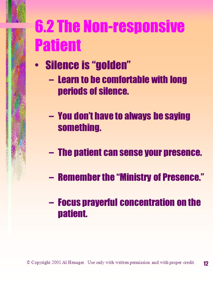 12 6.2 The Non-responsive Patient Silence is golden –Learn to be comfortable with long periods of silence.