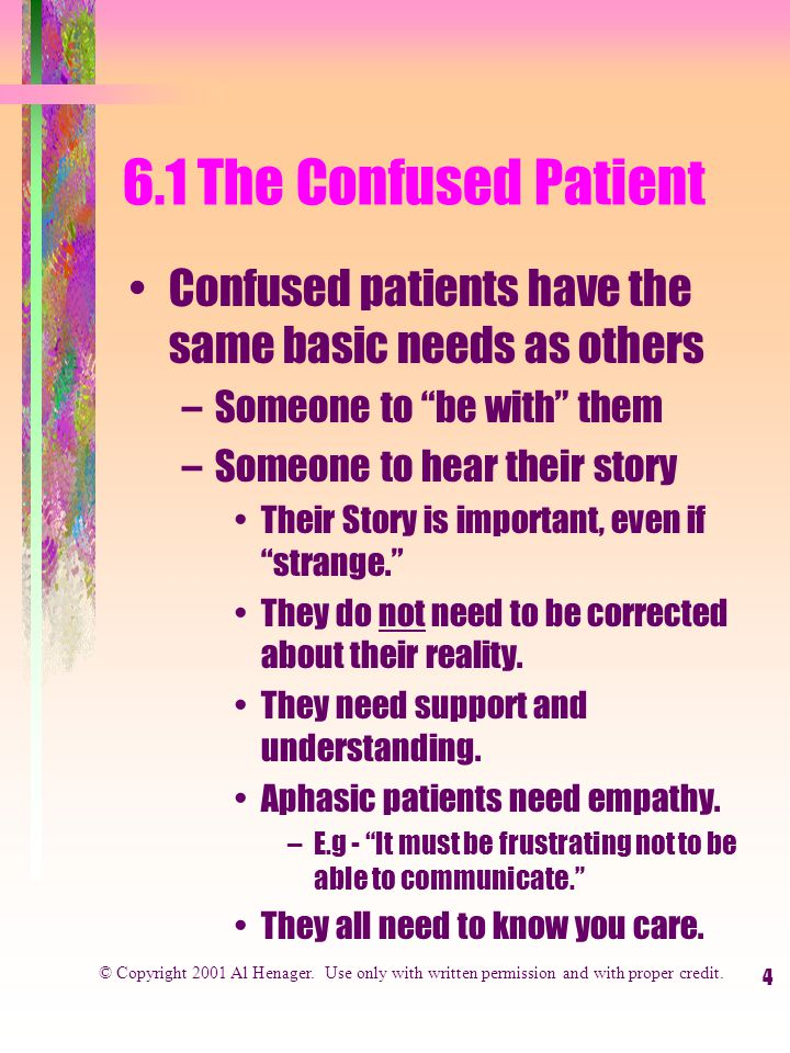 4 6.1 The Confused Patient Confused patients have the same basic needs as others –Someone to be with them –Someone to hear their story Their Story is important, even if strange. They do not need to be corrected about their reality.