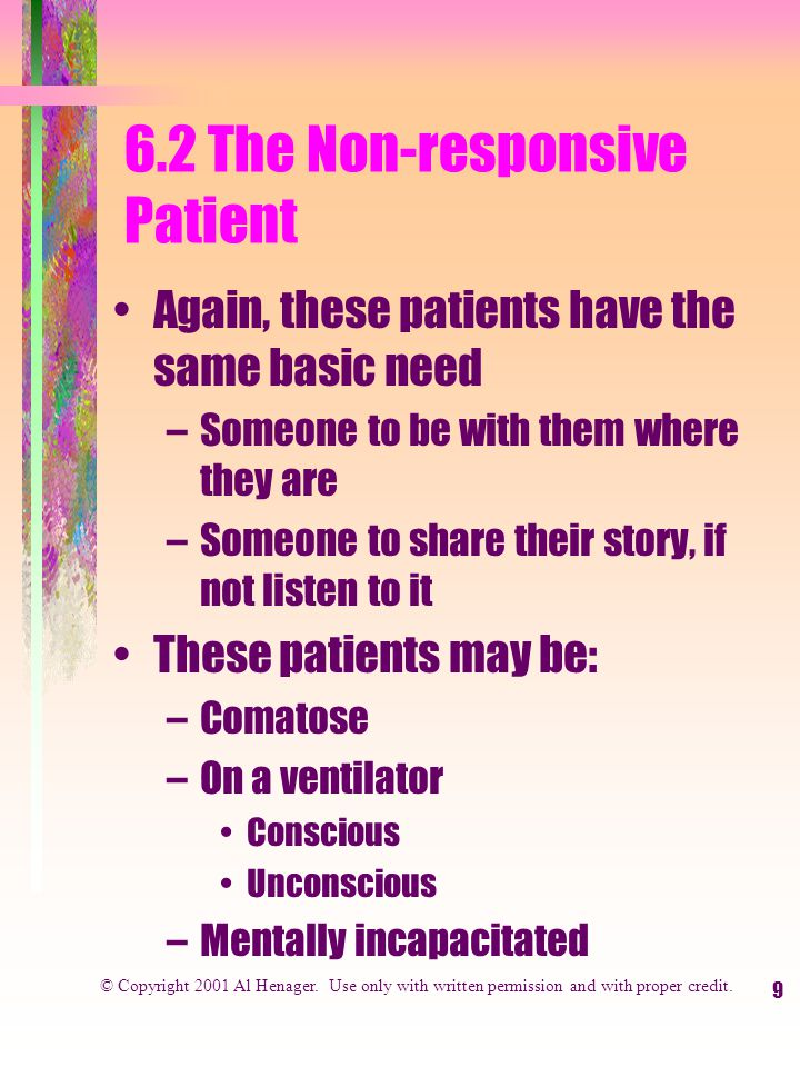 9 6.2 The Non-responsive Patient Again, these patients have the same basic need –Someone to be with them where they are –Someone to share their story, if not listen to it These patients may be: –Comatose –On a ventilator Conscious Unconscious –Mentally incapacitated © Copyright 2001 Al Henager.